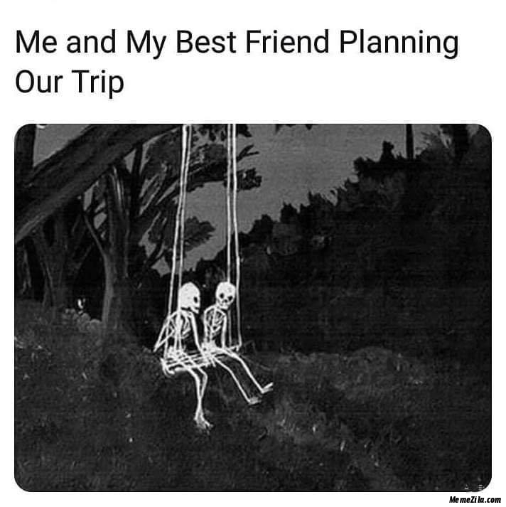 Me and my best friend planning our trip meme