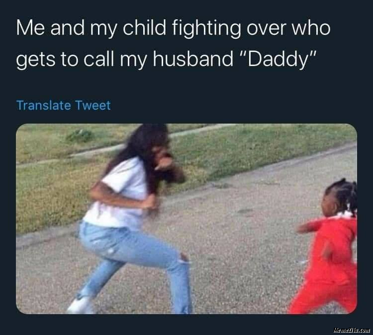 Me and my child fighting over who gets to call my husband daddy meme