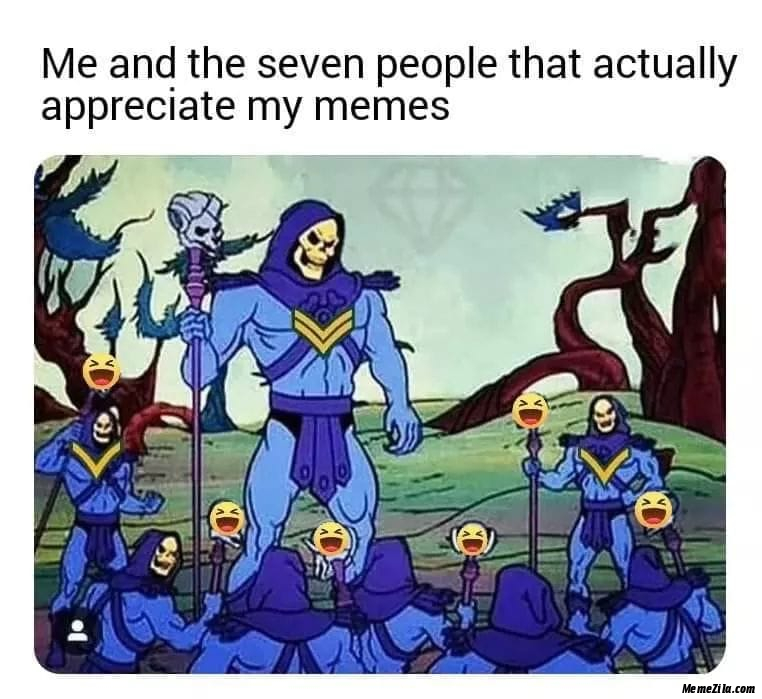 Me and the seven people who actually appreciate my memes meme