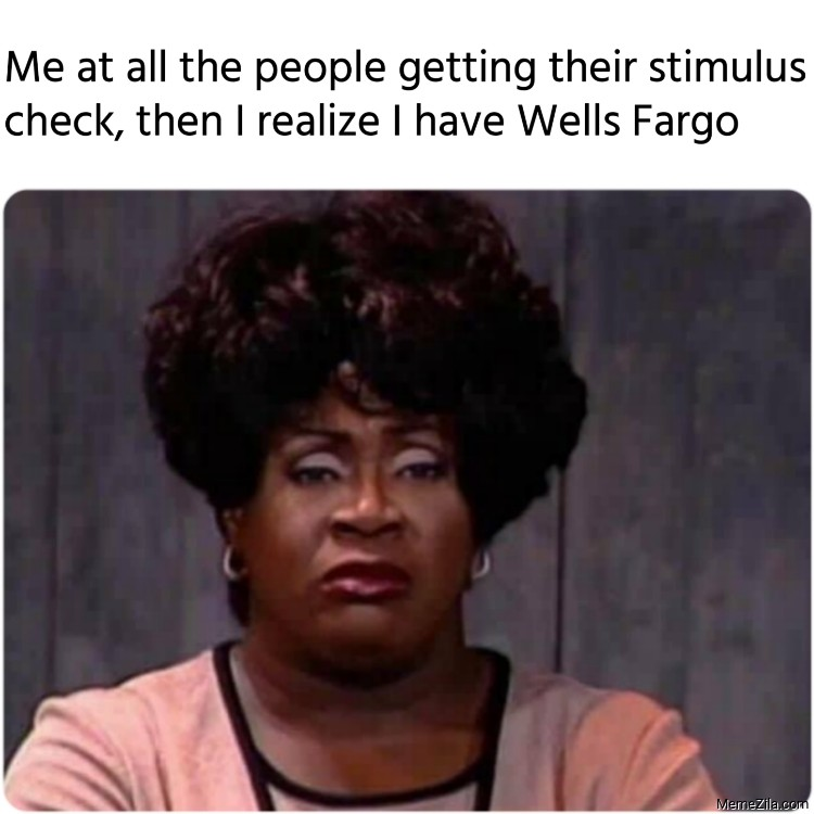 Me at all the people getting their stimulus check then I realize I have Wells Fargo meme