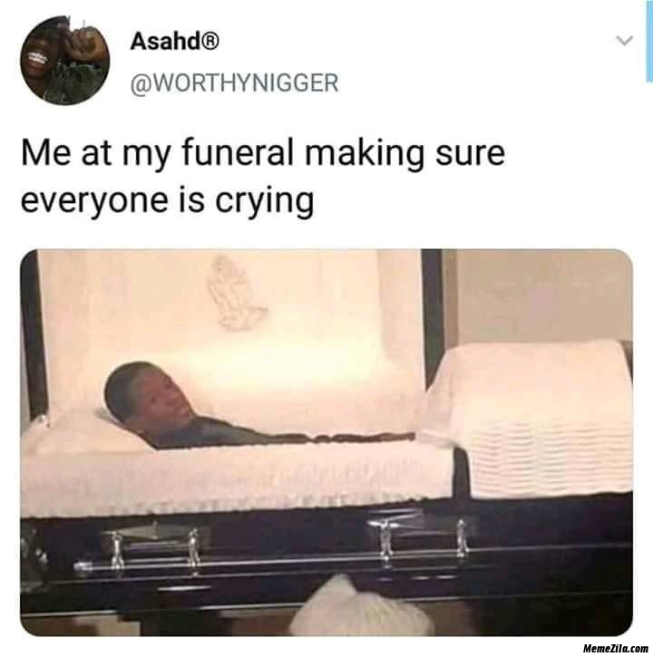 Me at my funeral making sure everyone is crying meme