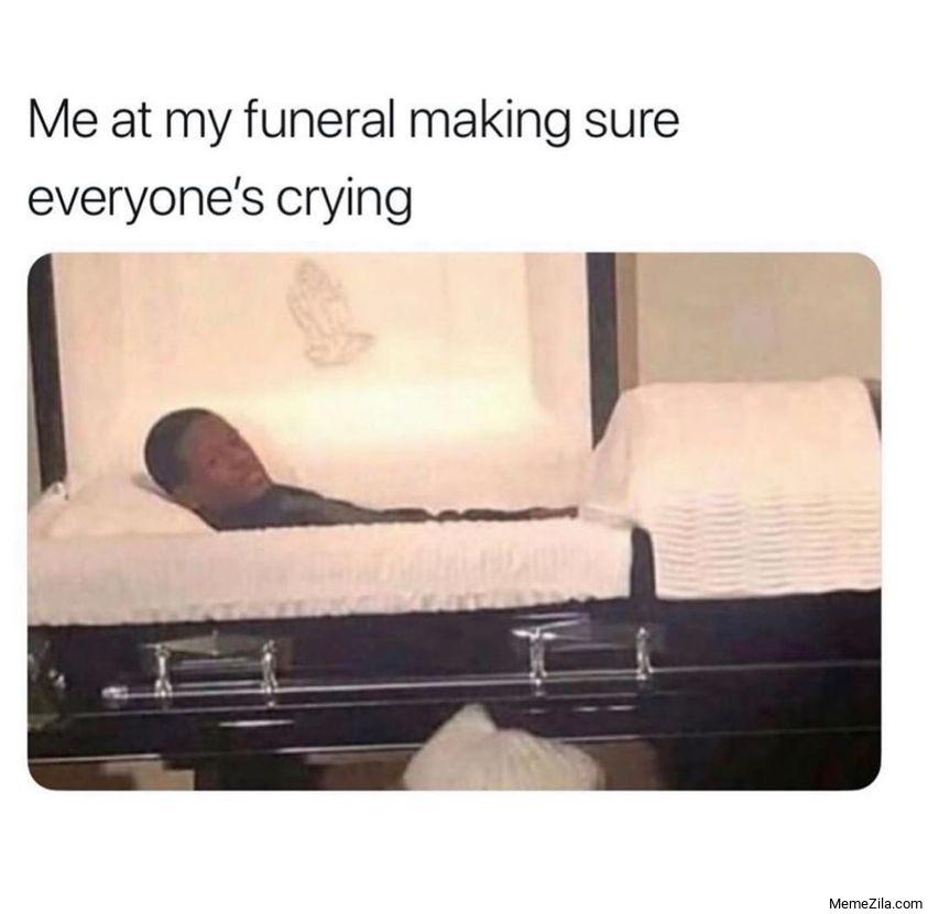 Me at my funeral making sure that everyones crying meme