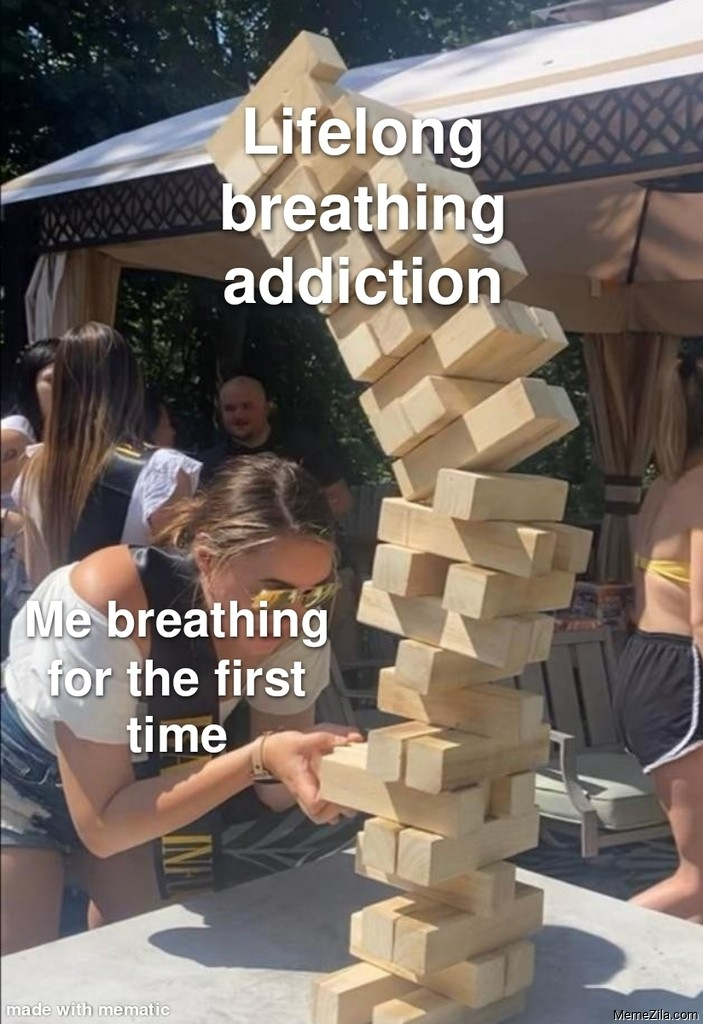 Me breathing for the first time Lifelong breathing addiction meme