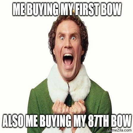 Me buying my first bow Also me buying my 87th bow meme