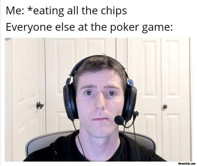 Me eating all the chips Everyone else at the poker game meme