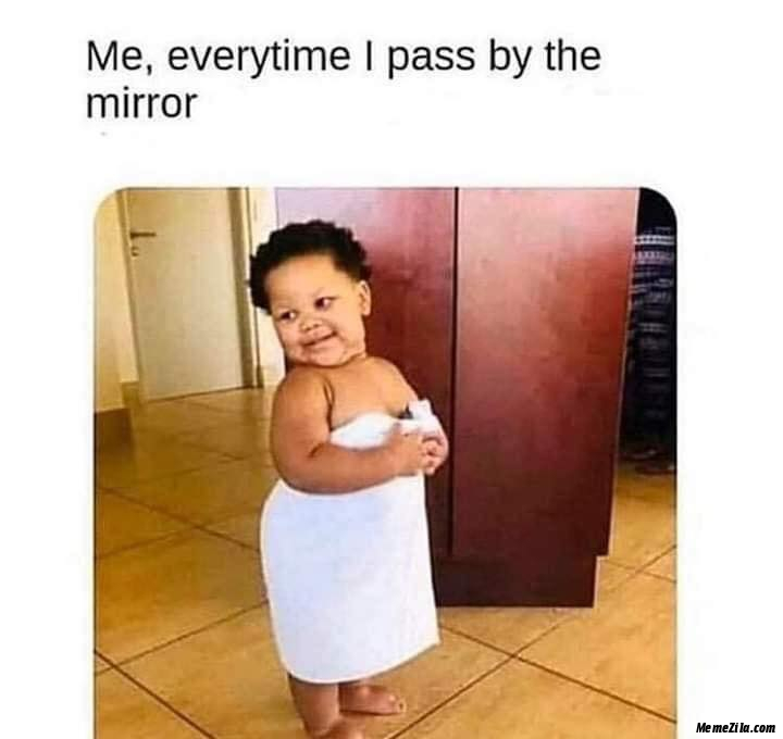Me everytime I pass by the mirror meme