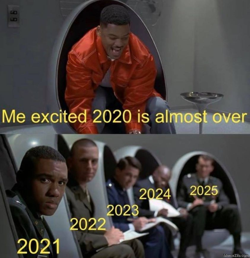 Me excited 2020 is almost over meanwhile 2021 2022 2023 2024 2025 meme