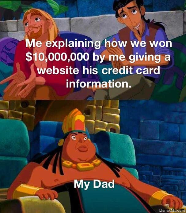 Me explaining how we won $10000000 buy me giving a website his credit card information Meanwhile my dad meme