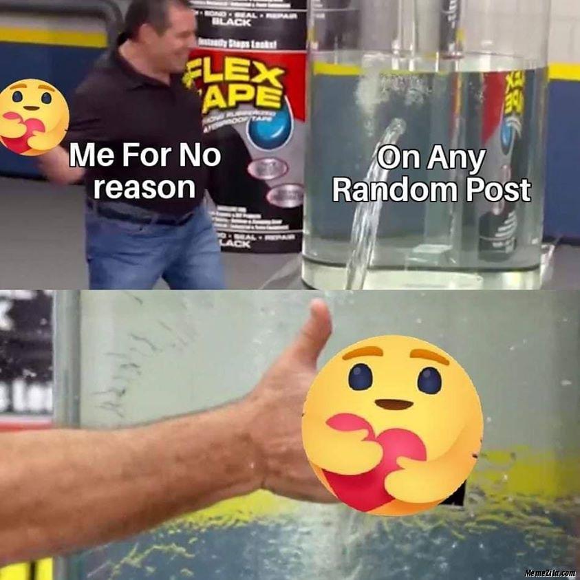 Me for no reason On any random post care reaction meme