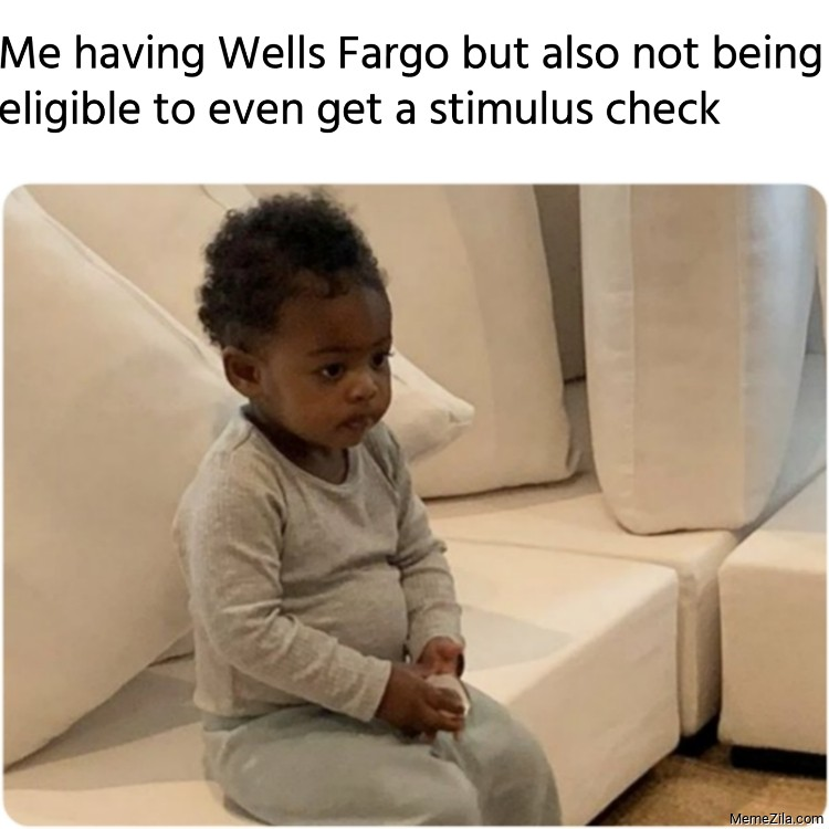 Me having Wells Fargo but also not being eligible to even get a stimulus check meme