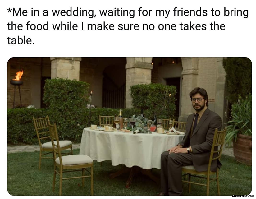 Me in a wedding Waiting for my friends to bring the food meme