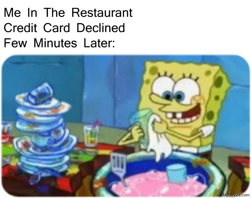Me in the restaurant Credit card declined Few minutes later meme