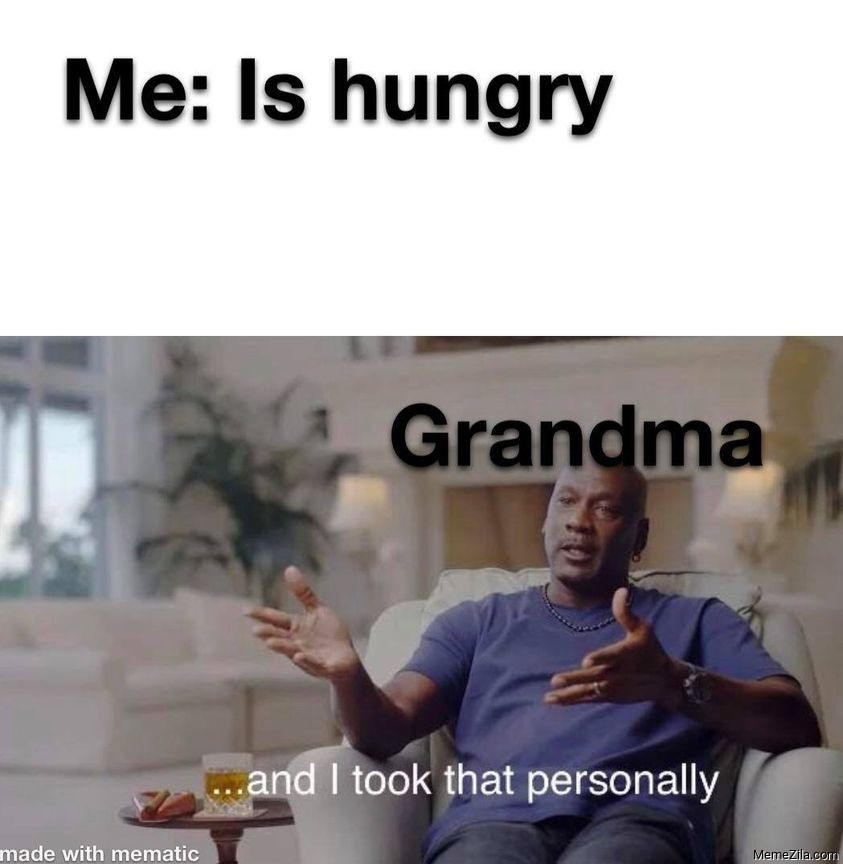Me is hungry Meanwhile grandma And I took that personally meme