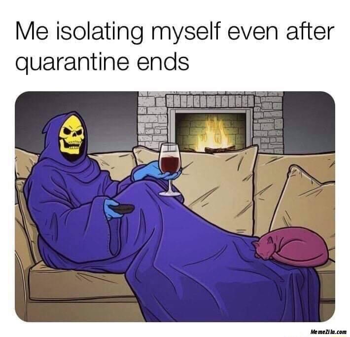 Me isolating myself even after quarantine end meme