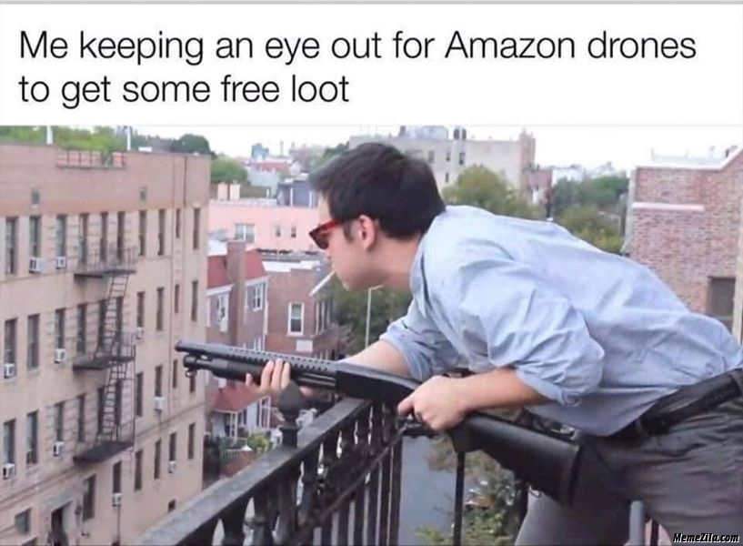 Me keeping an eye out for amazon drones to get some free loot meme