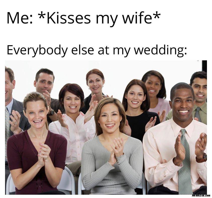 Me kisses my wife Everybody else at my wedding meme