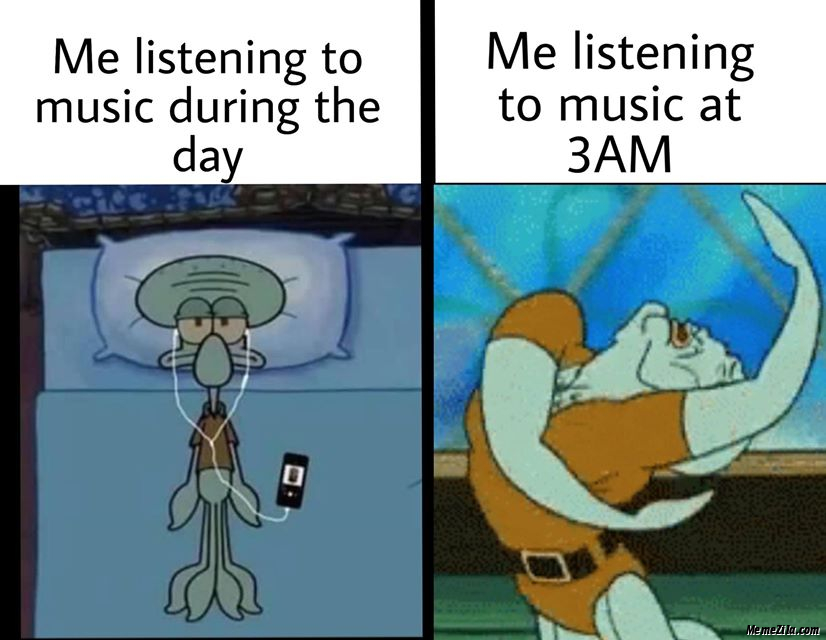 Me listening to music during the day vs Me listening to music at 3:00 am meme