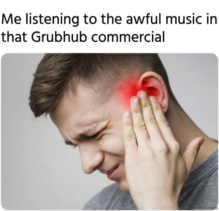 Me listening to the awful music in that Grubhub commercial meme