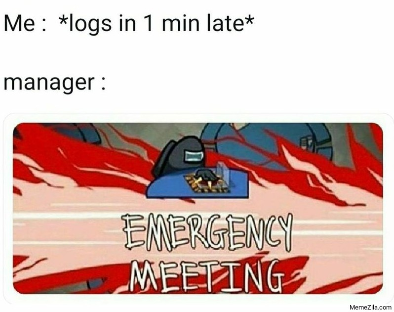 Me logs in 1 min late Meanwhile manager Emergency meeting meme