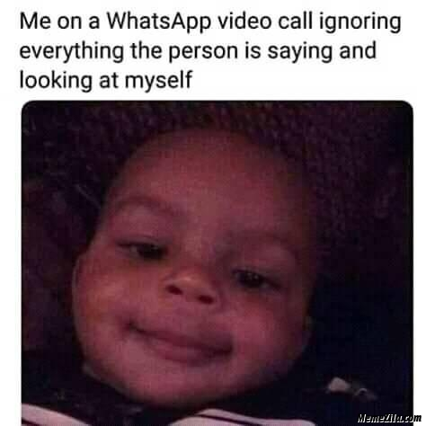 Me on a whatsapp video call ignoring everything the person is saying and looking at myself meme