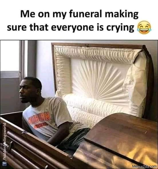 Me on my funeral making sure that everyone is crying meme
