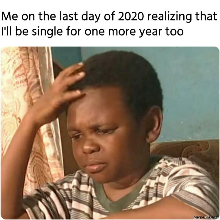 Me on the last day of 2020 realizing that Ill be single for one more year too meme