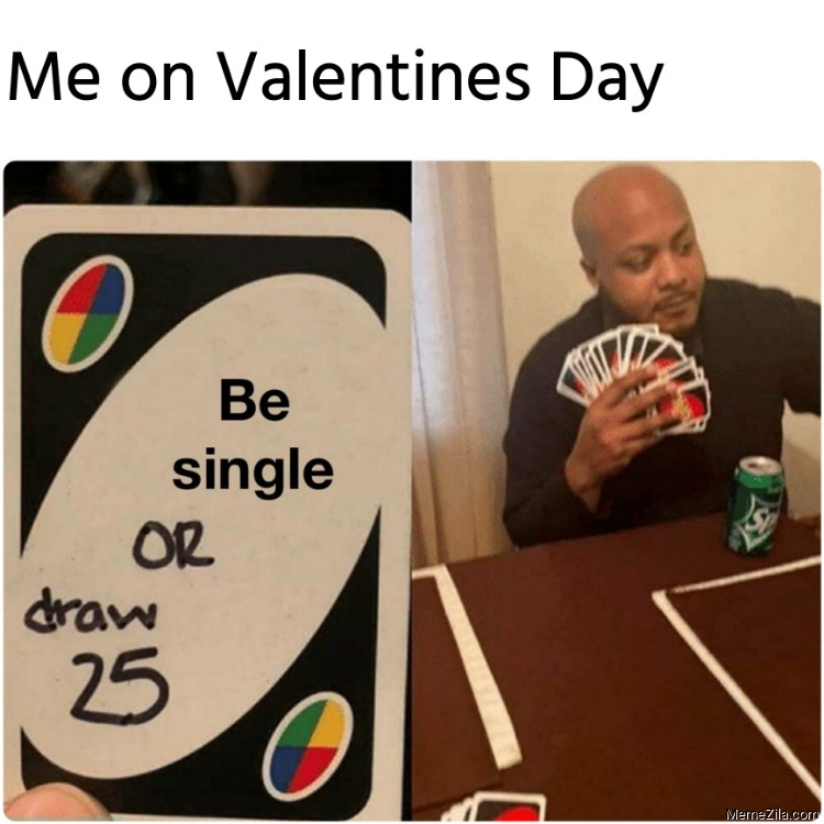 Me on valentines day Be single or draw 25 meme