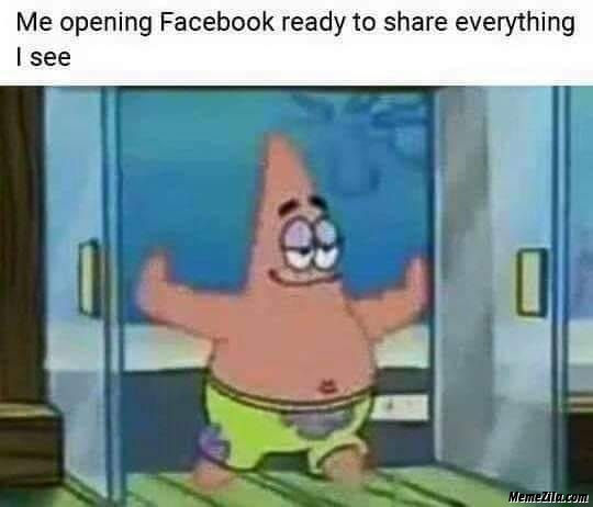 Me opening Facebook ready to share everything I see meme