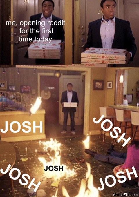 Me opening reddit for the first time today Josh Josh Josh meme