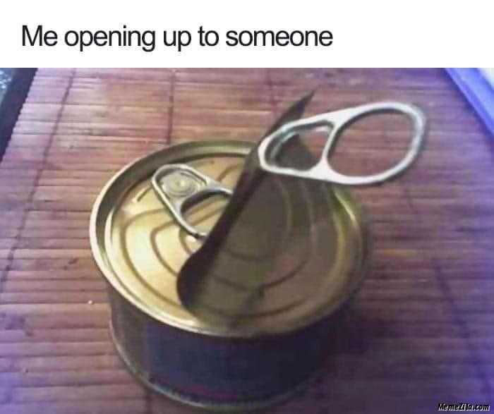 Me opening up to someone meme