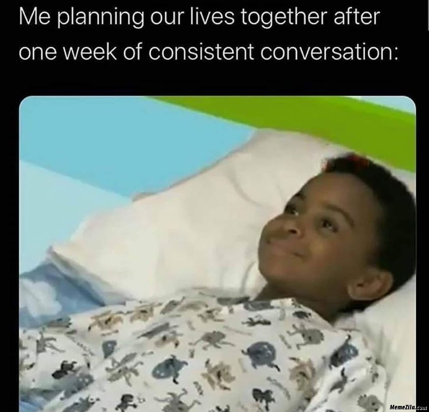 Me planning our lives together after one week of consistent conversation meme