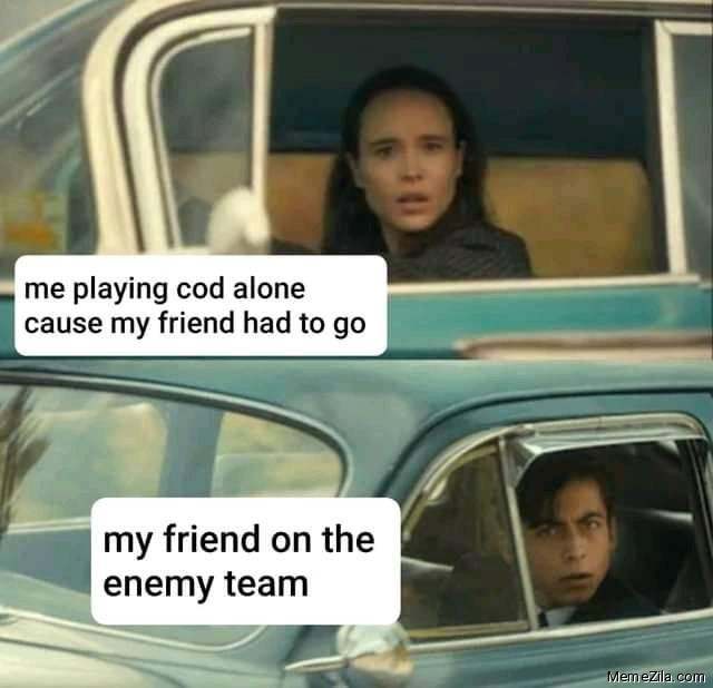 Me playing COD alone cause my friend had to go My friend on the enemy team meme