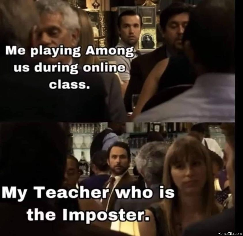 Me playing among us during online class My teacher who is the imposter meme
