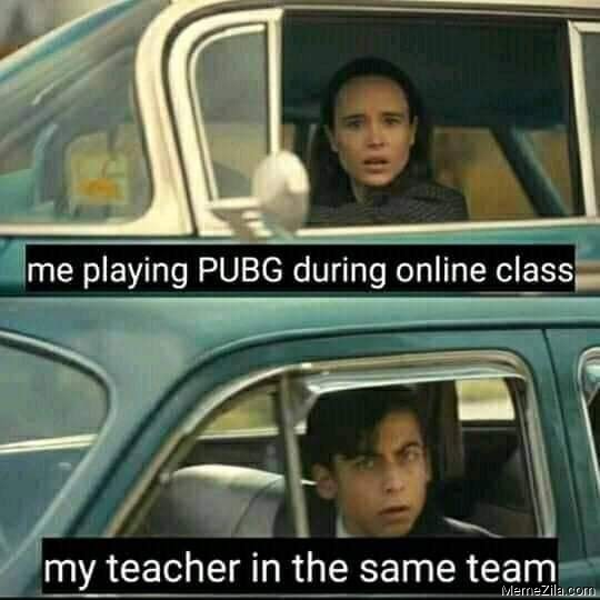 Me playing pubg during online class My teacher in the same team meme