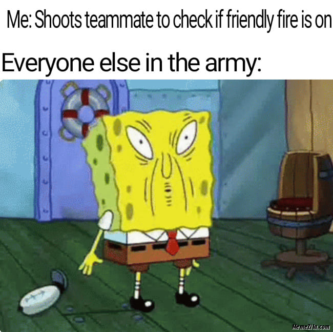 Me shoots  teammate to check if friendly fire is on Everyone else in the army meme