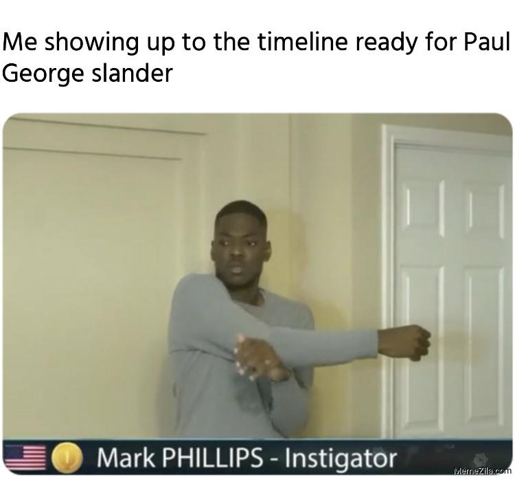 Me showing up to the timeline ready for Paul George slander meme