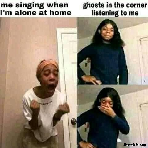 Me singing when I am alone at home Ghosts in the corner listening to me meme