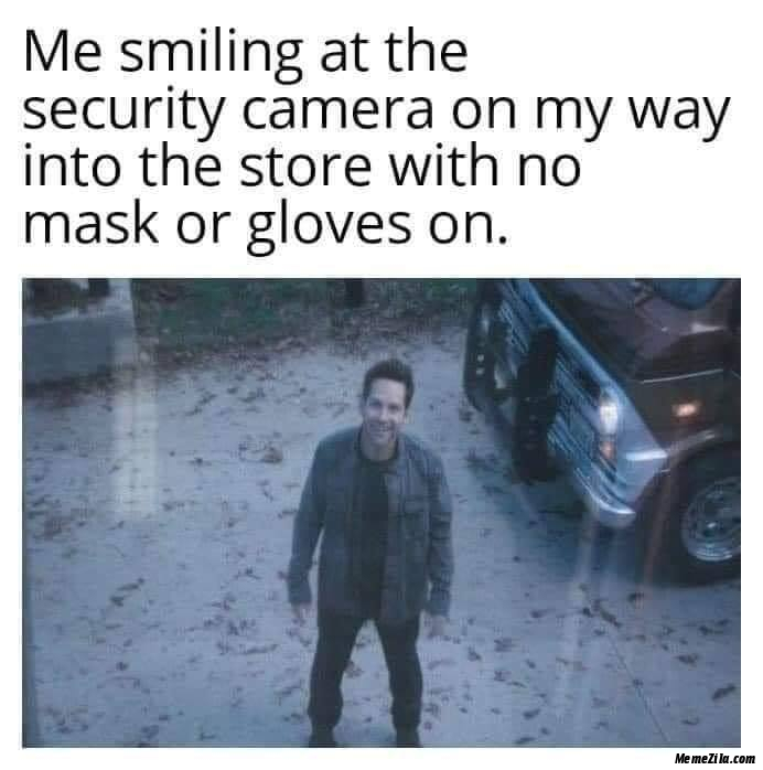 Me smiling at the security camera on my way into the store with no masks or no gloves on meme