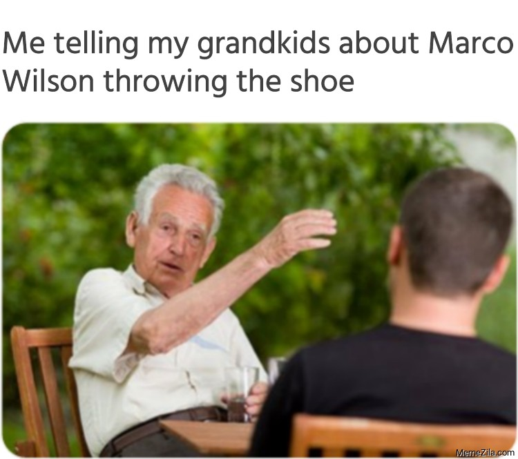 Me telling my grandkids about Marco Wilson throwing the shoe meme