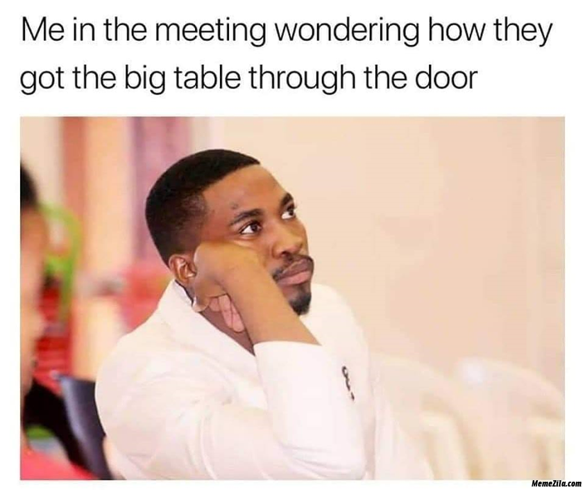 Me the meeting wondering how they got the big table through the door meme