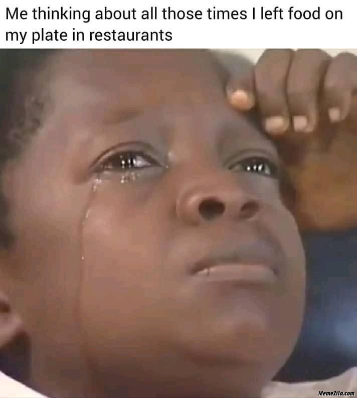 Me thinking about all those Times I left food on my plate in restaurants meme