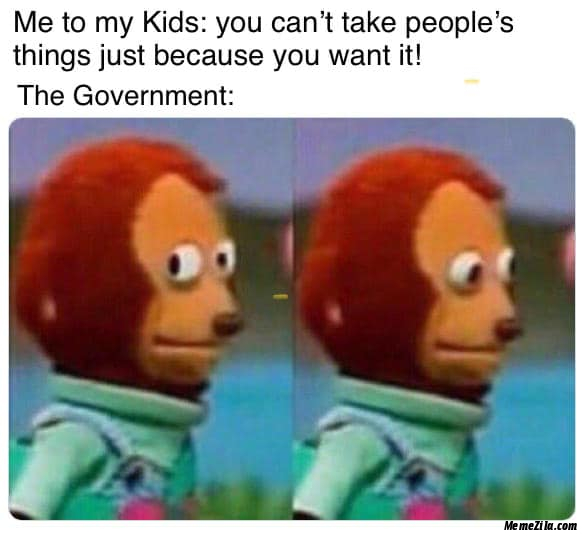 Me to my kids You cant take peoples things just because you want it Meanwhile the government meme