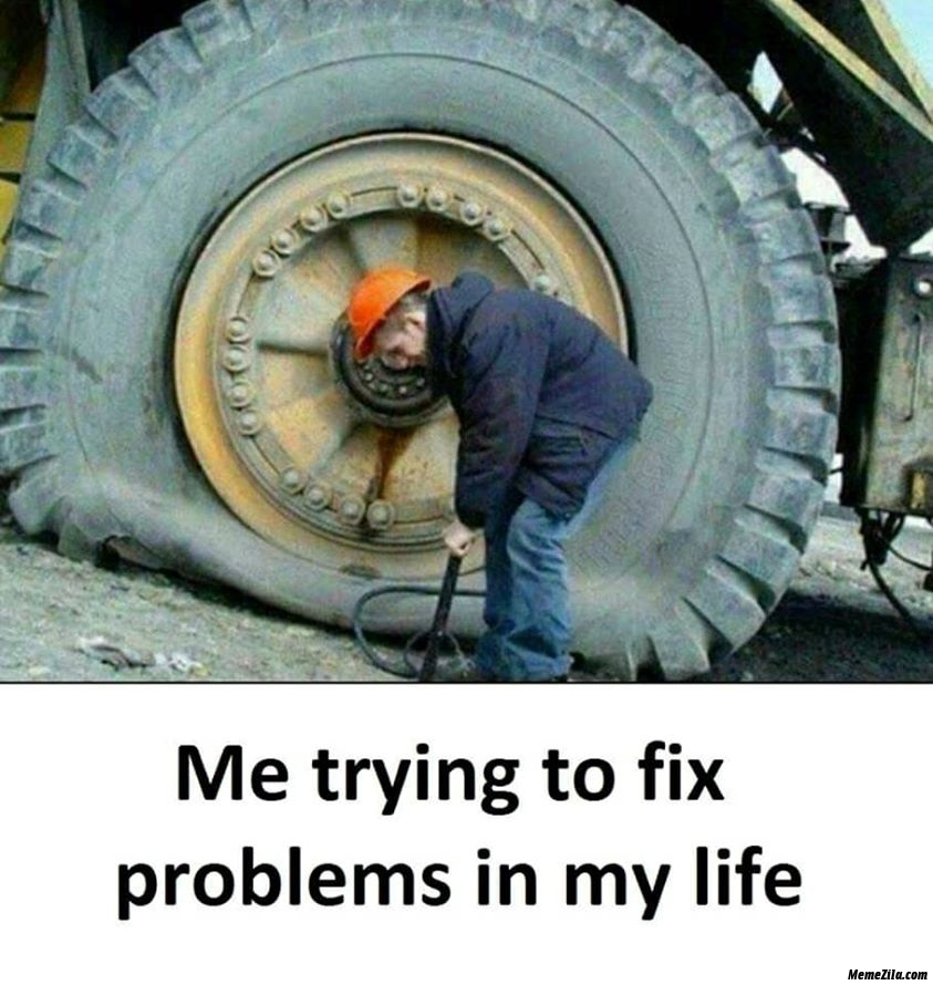 Me trying to fix problems in my life meme