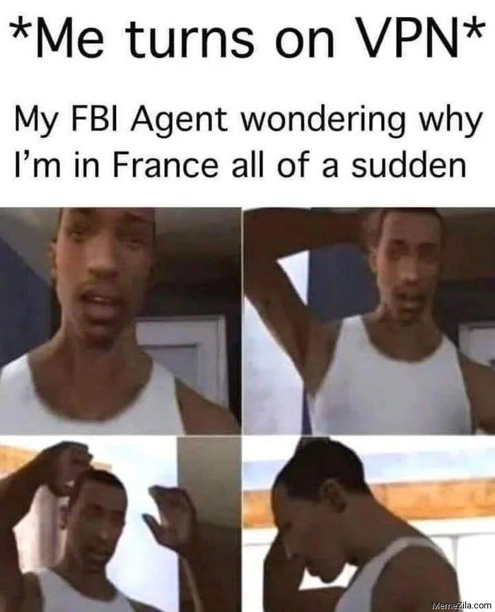 Me turn on VPN My FBI agent wondering why Im in France all of sudden meme