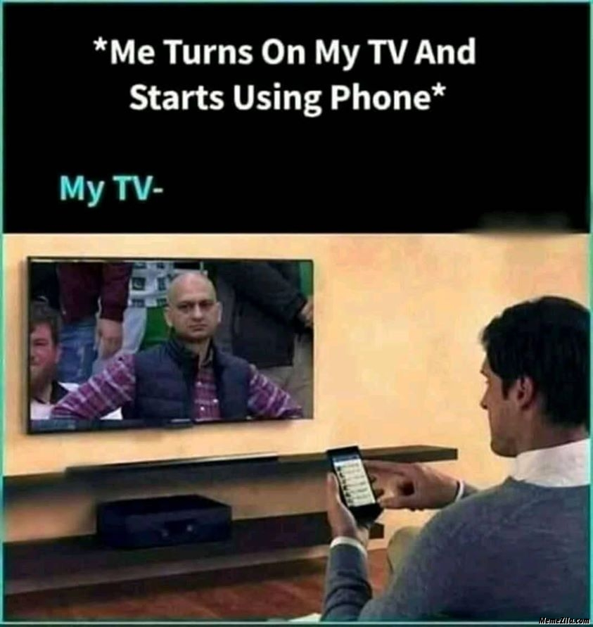 Me turns on my TV and starts using phone meanwhile TV meme