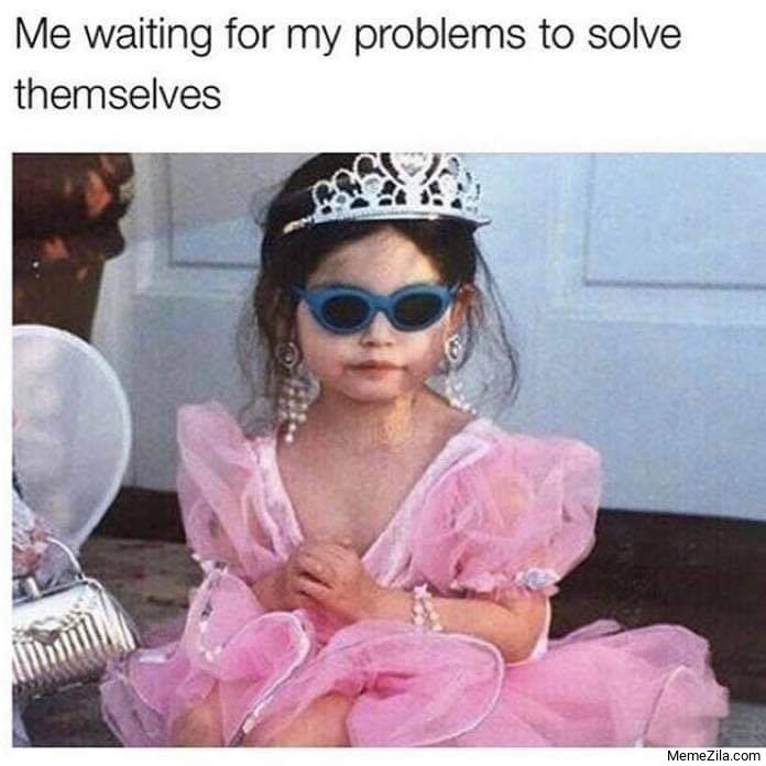 Me waiting for my problems to solve themselves meme