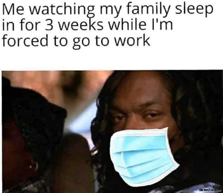 Me watching my family sleep in for 3 weeks while I am forced to go to work meme