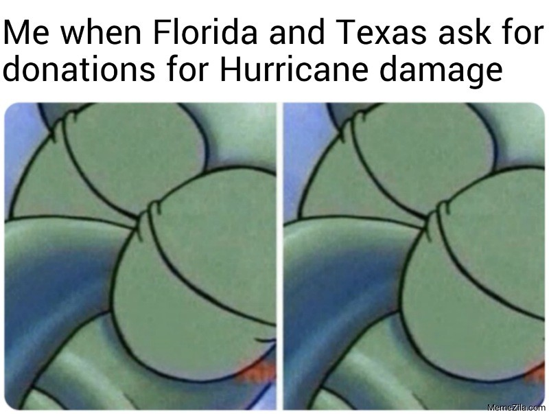Me when Florida and Texas ask for donations for Hurricane damage meme