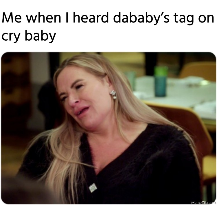Me when I heard dababys tag on cry baby meme