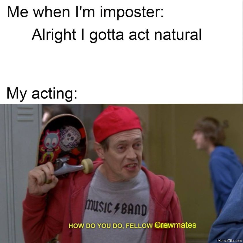 Me when Im imposter Alright I gotta act natural Meanwhile my acting meme